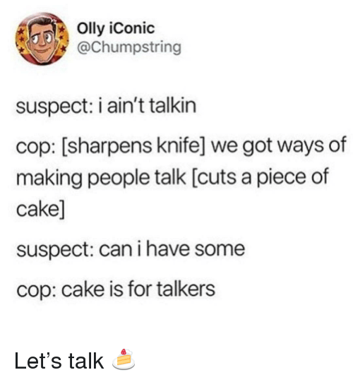 Cake, Iconic, and Got: Olly iConic  @Chumpstring  suspect: i ain't talkin  cop: [sharpens knife] we got ways of  making people talk [cuts a piece of  cake]  suspect: can i have some  cop: cake is for talkers Let's talk 🍰