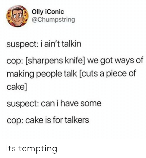 Cake, Iconic, and Got: Olly iConic  @Chumpstring  suspect: i ain't talkin  cop: [sharpens knife] we got ways of  making people talk [cuts a piece of  cake]  suspect: can i have some  cop: cake is for talkers Its tempting