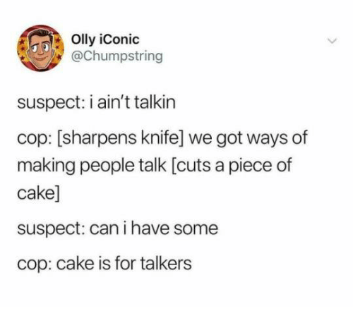 Cake, Iconic, and Got: Olly iConic  @Chumpstring  suspect: i ain't talkirn  cop: [sharpens knife] we got ways of  making people talk [cuts a piece of  cake]  suspect: can i have some  cop: cake is for talkers