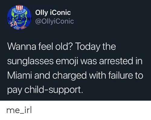 Child Support, Emoji, and Sunglasses: Olly iConic  @OllyiConic  SA  Wanna feel old? Today the  sunglasses emoji was arrested in  Miami and charged with failure to  pay child-support. me_irl