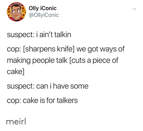 Cake, Iconic, and MeIRL: Olly iConic  @OllyiConic  suspect: iain't talkin  cop: [sharpens knife] we got ways of  making people talk [cuts a piece of  cake]  suspect: can i have some  cop: cake is for talkers meirl
