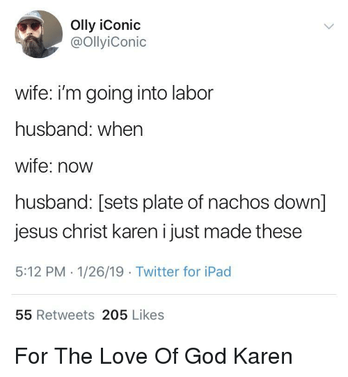 God, Ipad, and Jesus: Olly iConic  @OllyiConic  wife: i'm going into labor  husband: when  wife: novw  husband: [sets plate of nachos down]  jesus christ karen i just made these  5:12 PM 1/26/19 Twitter for iPad  55 Retweets 205 Likes For The Love Of God Karen