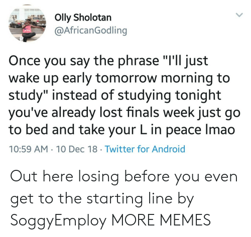 "Android, Dank, and Finals: Olly Sholotan  @AfricanGodling  Once you say the phrase ""I'll just  wake up early tomorrow morning to  study"" instead of studying tonight  you've already lost finals week just go  to bed and take your L in peace Imao  10:59 AM 10 Dec 18 Twitter for Android Out here losing before you even get to the starting line by SoggyEmploy MORE MEMES"