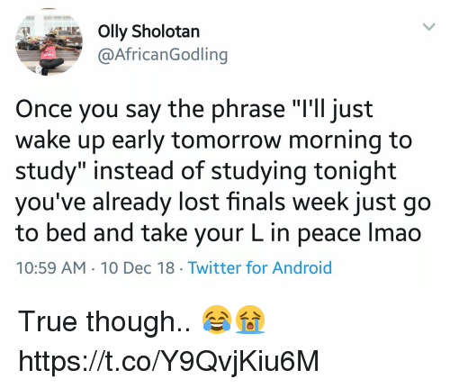 """Android, Finals, and Lmao: Olly Sholotan  @AfricanGodling  Once you say the phrase """"'ll just  wake up early tomorrow morning to  study"""" instead of studying tonight  you've already lost finals week just go  to bed and take your L in peace lmao  10:59 AM 10 Dec 18 Twitter for Android True though.. 😂😭 https://t.co/Y9QvjKiu6M"""