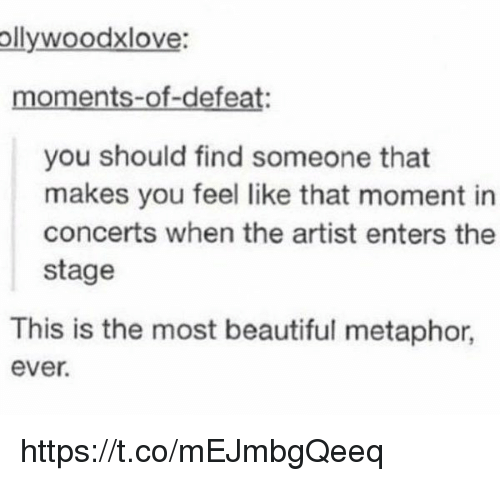Beautiful, Metaphor, and Girl Memes: ollywoodxlove:  moments-of-defeat:  you should find someone that  makes you feel like that moment in  concerts when the artist enters the  stage  This is the most beautiful metaphor  ever. https://t.co/mEJmbgQeeq