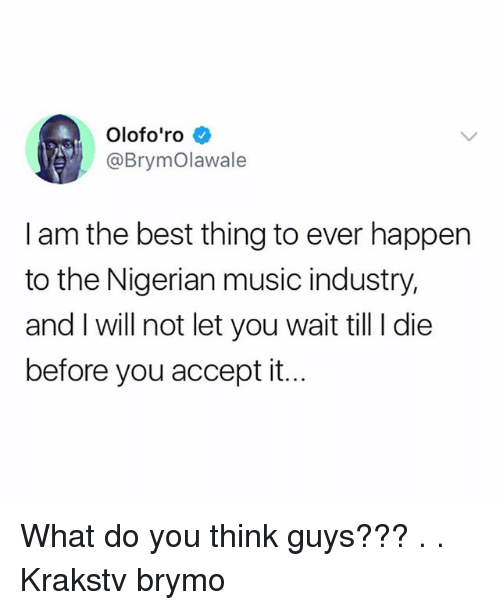 Memes, Music, and Best: Olofo'ro  @BrymOlawale  I am the best thing to ever happen  to the Nigerian music industry,  and I will not let you wait till I die  before you accept it. What do you think guys??? . . Krakstv brymo