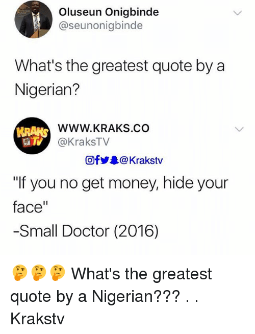 """Doctor, Get Money, and Memes: Oluseun Onigbinde  @seunonigbinde  What's the greatest quote by a  Nigerian?  WWW.KRAKS.CO  @KraksTV  HRAKS  Ofy.. @ Krakstv  """"If you no get money, hide your  face""""  -Small Doctor (2016) 🤔🤔🤔 What's the greatest quote by a Nigerian??? . . Krakstv"""