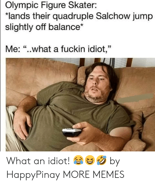 "Dank, Memes, and Target: Olympic Figure Skater:  ""lands their quadruple Salchow jump  slightly off balance*  Me: ""..what a fuckin idiot,"" What an idiot! 😂😆🤣 by HappyPinay MORE MEMES"