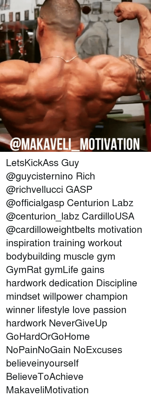 Gym, Love, and Memes: OMAKAVELL MOTIVATION LetsKickAss Guy @guycisternino Rich @richvellucci GASP @officialgasp Centurion Labz @centurion_labz CardilloUSA @cardilloweightbelts motivation inspiration training workout bodybuilding muscle gym GymRat gymLife gains hardwork dedication Discipline mindset willpower champion winner lifestyle love passion hardwork NeverGiveUp GoHardOrGoHome NoPainNoGain NoExcuses believeinyourself BelieveToAchieve MakaveliMotivation