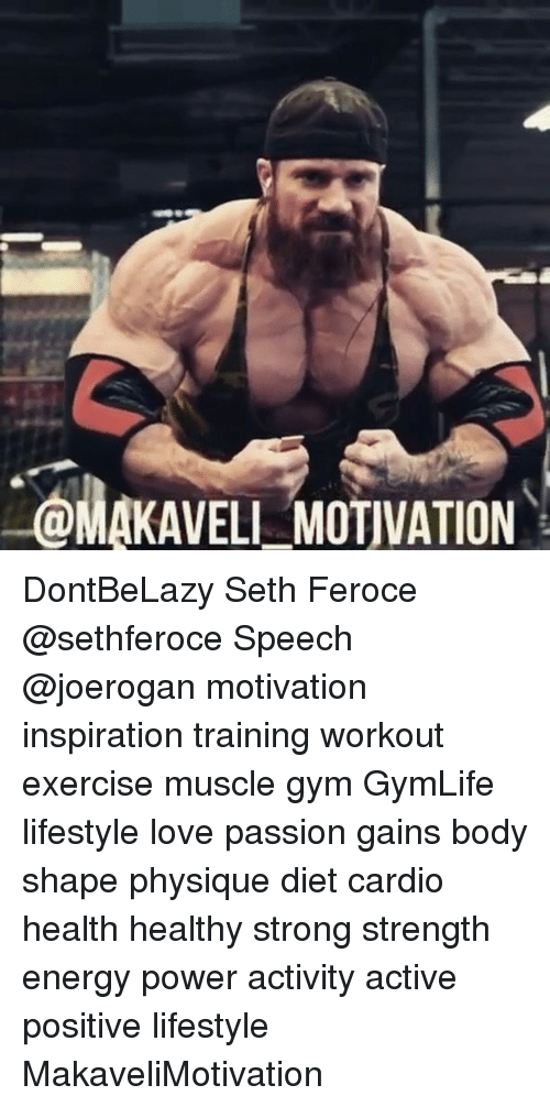 Energy, Gym, and Love: OMAKAVELL MOTVATION DontBeLazy Seth Feroce @sethferoce Speech @joerogan motivation inspiration training workout exercise muscle gym GymLife lifestyle love passion gains body shape physique diet cardio health healthy strong strength energy power activity active positive lifestyle MakaveliMotivation