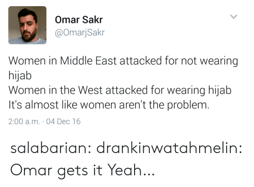 Tumblr, Yeah, and Blog: Omar Sakr  @OmarjSakr  Women in Middle East attacked for not wearing  hijab  Women in the West attacked for wearing hijab  It's almost like women aren't the problenm  2:00 a.m. 04 Dec 16 salabarian: drankinwatahmelin: Omar gets it Yeah…