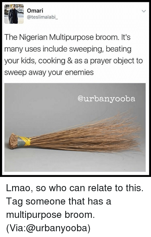 Memes, Enemies, and 🤖: Omari  ateslimalabi  The Nigerian Multipurpose broom. It's  many uses include sweeping, beating  your kids, cooking & as a prayer object to  sweep away your enemies  our banyooba Lmao, so who can relate to this. Tag someone that has a multipurpose broom. (Via:@urbanyooba)