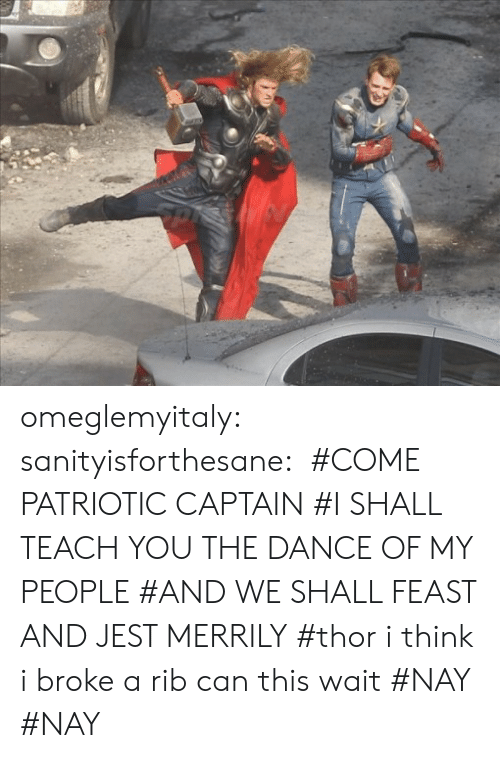 Tumblr, Blog, and Http: omeglemyitaly:  sanityisforthesane:   #COME PATRIOTIC CAPTAIN #I SHALL TEACH YOU THE DANCE OF MY PEOPLE #AND WE SHALL FEAST AND JEST MERRILY #thor i think i broke a rib can this wait #NAY  #NAY