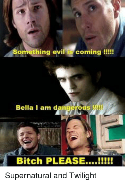Omething Evil Is Coming Bella I Am D Bitch Please Supernatural And