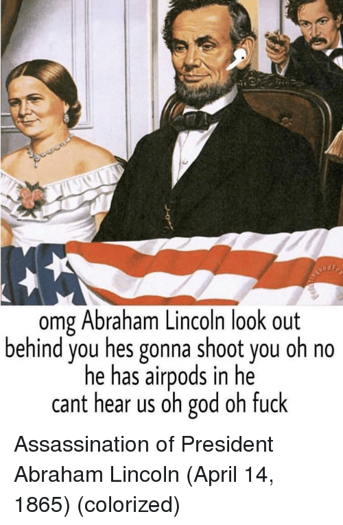 Abraham Lincoln, Assassination, and God: omg Abraham Lincoln look out  behind you hes gonna shoot you oh no  he has airpods in he  cant hear us oh god oh fuck Assassination of President Abraham Lincoln (April 14, 1865) (colorized)