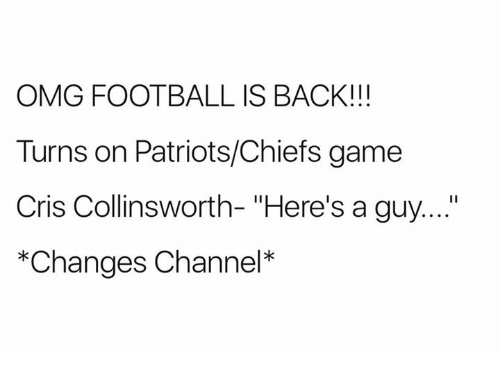 "Football, Nfl, and Omg: OMG FOOTBALL IS BACK!!!  Turns on Patriots/Chiefs game  Cris Collinsworth- ""Here's a guy....""  *Changes Channel*"