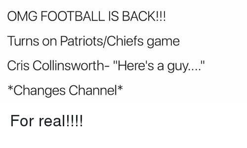 "Football, Omg, and Patriotic: OMG FOOTBALL IS BACK!!!  Turns on Patriots/Chiefs game  Cris Collinsworth- ""Here's a guy....  *Changes Channel* For real!!!!"