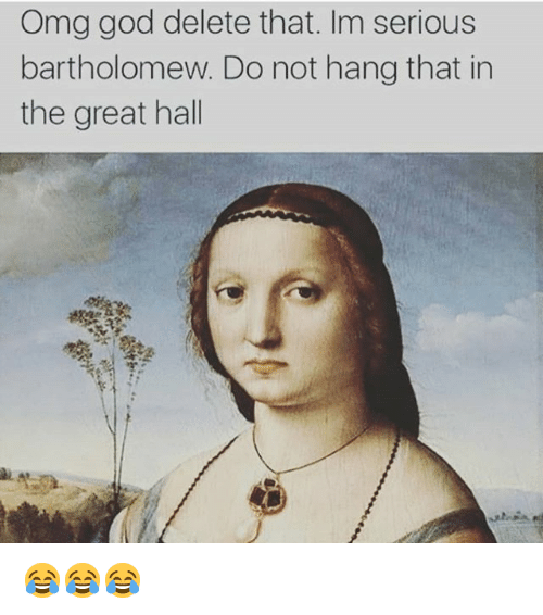 Funny, God, and Omg: Omg god delete that. Im serious  bartholomew. Do not hang that in  the great hall 😂😂😂