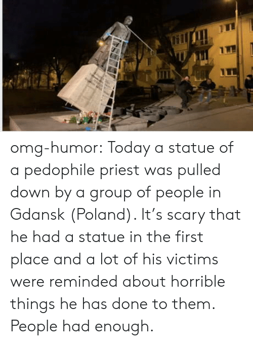 Omg, Tumblr, and Blog: omg-humor:  Today a statue of a pedophile priest was pulled down by a group of people in Gdansk (Poland). It's scary that he had a statue in the first place and a lot of his victims were reminded about horrible things he has done to them. People had enough.
