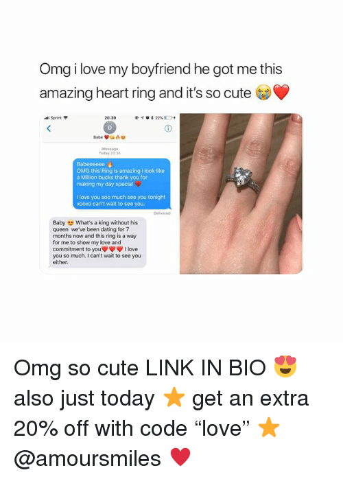 "Cute, Dating, and Love: Omg i love my boyfriend he got me this  amazing heart ring and it's so cute  al, Sprint令  20:39  @イ。* 22% D.  Message  Today 20:34  Babeeeeee  OMG this Ring is amazing i look like  a Million bucks thank you for  making my day special  I love you soo much see you tonight  xooxo can't wait to see you  Baby What's a king without his  queen we've been dating for 7  months now and this ring is a way  for me to show my love and  commitment to you▼ ▼ ▼ I love  you so much. I can't wait to see you  either. Omg so cute LINK IN BIO 😍 also just today ⭐️ get an extra 20% off with code ""love"" ⭐️ @amoursmiles ♥️"