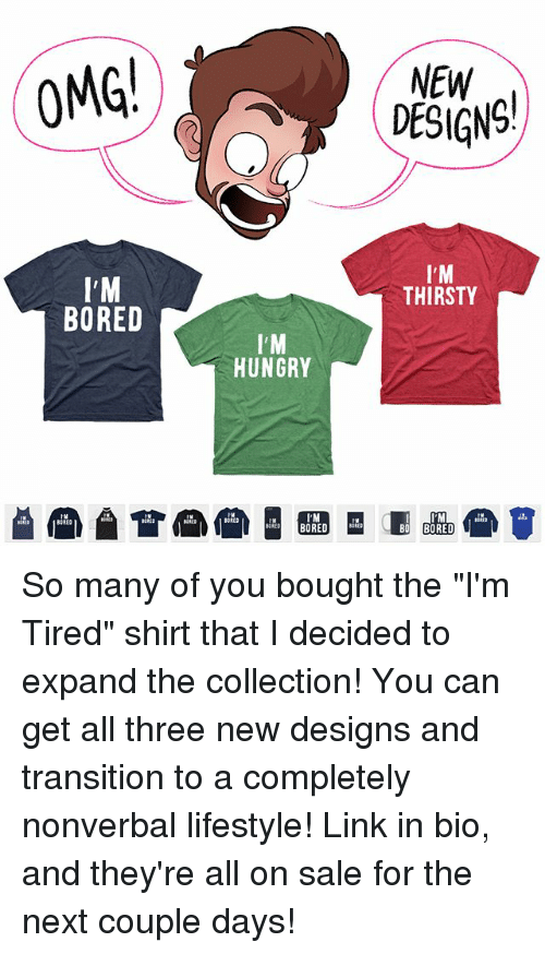 """Bored, Hungry, and Memes: OMG!  I'M  BORED  l'M  HUNGRY  NEW  I'M  THIRSTY So many of you bought the """"I'm Tired"""" shirt that I decided to expand the collection! You can get all three new designs and transition to a completely nonverbal lifestyle! Link in bio, and they're all on sale for the next couple days!"""