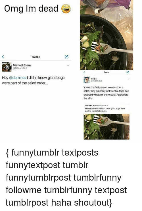 Memes, Omg, and Tumblr: Omg Im dead  Tweet  Michael Stern  @MSternTLB  Hey @dominos  l didn't know giant bugs  were part of the salad order...  Herbo  You're the first persontoever order a  salad, they probably just went outside and  grabbed whatever they could. Appreciate  the effort  Michael Stern  LB  Hey Odominos I didn't know giant bugs were  part of the salad order. { funnytumblr textposts funnytextpost tumblr funnytumblrpost tumblrfunny followme tumblrfunny textpost tumblrpost haha shoutout}