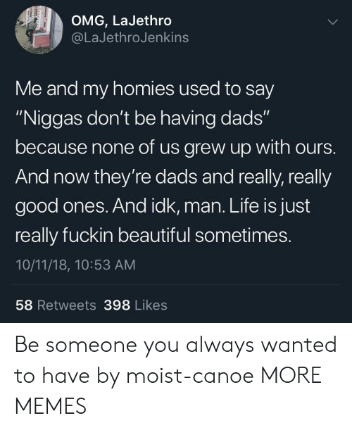 """Beautiful, Dank, and Life: OMG, LaJethro  @LaJethroJenkins  Me and my homies used to say  """"Niggas don't be having dads""""  because none of us grew up with ours.  And now they're dads and really, really  good ones. And idk, man. Life is just  really fuckin beautiful sometimes.  10/11/18, 10:53 AM  58 Retweets 398 Likes Be someone you always wanted to have by moist-canoe MORE MEMES"""