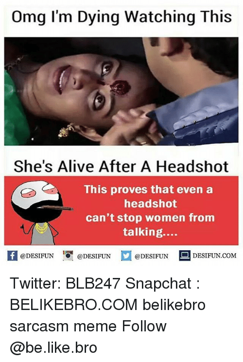 Alive, Be Like, and Meme: Omg l'm Dying Watching This  She's Alive After A Headshot  This proves that even a  headshot  can't stop women from  talking....  困@DESIFUN 1可@DESIFUN  @DESIFUN-DESIFUN.COM Twitter: BLB247 Snapchat : BELIKEBRO.COM belikebro sarcasm meme Follow @be.like.bro