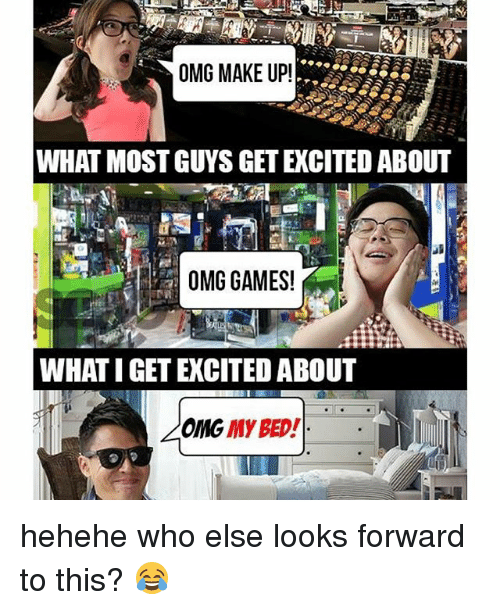Memes, 🤖, and Beds: OMG MAKE UP!  WHAT MOSTGUYS GETEXCITED ABOUT  OMG GAMES!  WHAT IGET EXCITED ABOUT  My BED!  OMG hehehe who else looks forward to this? 😂