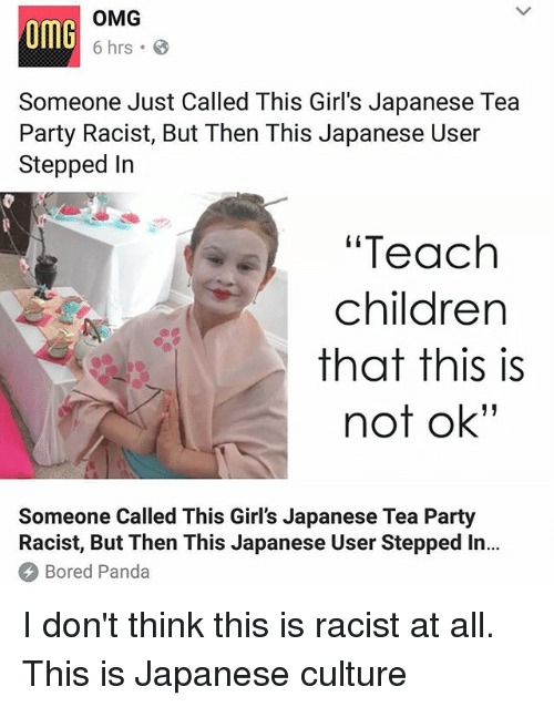 "Bored, Children, and Girls: omG  OMG  6 hrs .  Someone Just Called This Girl's Japanese Tea  Party Racist, But Then This Japanese User  Stepped In  ""Teach  children  that this is  not ok""  Someone Called This Girl's Japanese Tea Party  Racist, But Then This Japanese User Stepped In..  Bored Panda I don't think this is racist at all. This is Japanese culture"