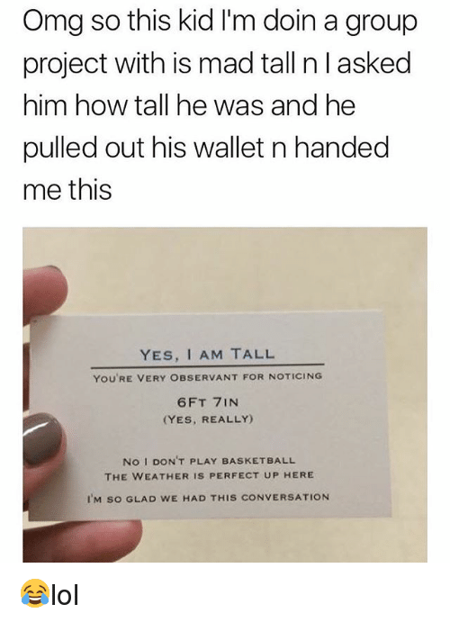 Basketball, Memes, and Omg: Omg so this kid I'm doin a group  project with is mad tall n l asked  him how tall he was and he  pulled out his wallet n handed  me this  YES, I AM TALL  YOU'RE VERY OBSERVANT FOR NOTICING  6FT 7INN  (YES, REALLY)  No I DON'T PLAY BASKETBALL  THE WEATHER IS PERFECT UP HERE  IM so GLAD WE HAD THIS CONVERSATION 😂lol