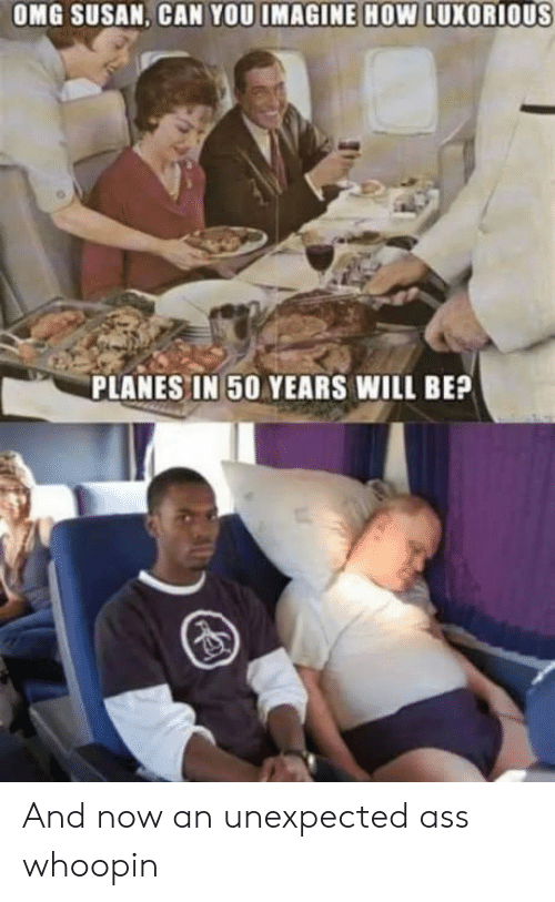 Ass, Omg, and How: OMG SUSAN, CAN YOU IMAGINE HOW LUXORIOUS  PLANES IN 50 YEARS WILL BEP And now an unexpected ass whoopin