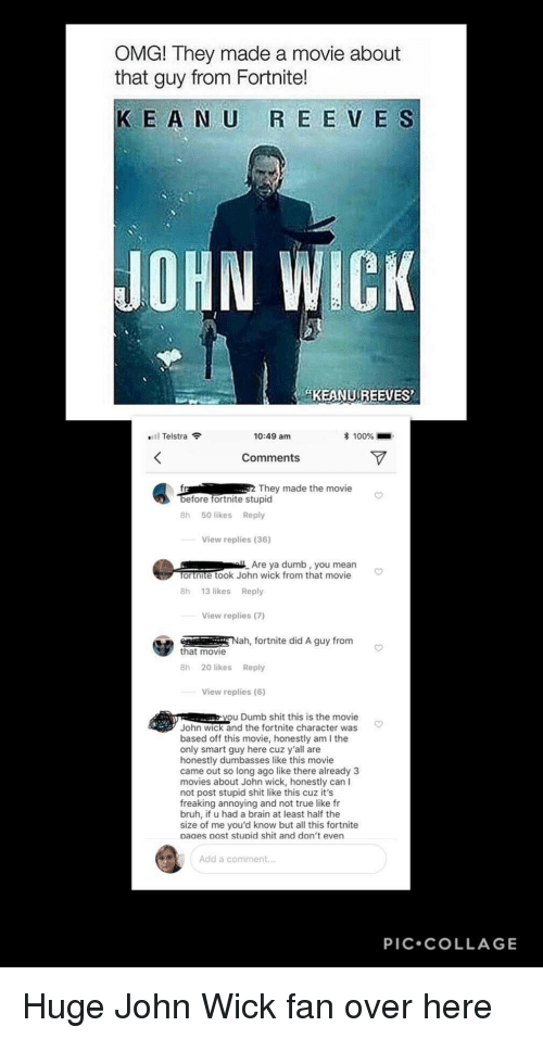 Anaconda, Bruh, and Dumb: OMG! They made a movie about  that guy from Fortnite!  KE A N U R E E V E S  JOHN WICK  KEANUREEVES  Telstra  10:49 am  100%  Comments  They made the movie  efore fortnite stupid  8h 50 likes Reply  View replies (36)  Are ya dumb, you mean  ortnite took John wick from that movie  8h 13 likes Reply  View replies (7)  Nah, fortnite did A guy from  that movie  8h 20 likes Reply  View replies (6)  you Dumb shit this is the movie  John wick and the fortnite character was  based off this movie, honestly am I the  only smart guy here cuz y'all are  honestly dumbasses like this movie  came out so long ago like there already 3  movies about John wick, honestly can I  not post stupid shit like this cuz it's  freaking annoying and not true like fr  bruh, if u had a brain at least half the  size of me you'd know but all this fortnite  paaes post stupid shit and don't even  Add a comment...  PIC.COLLAGE