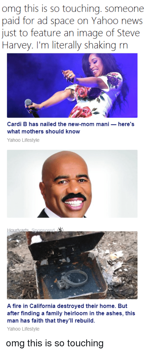 Family, Fire, and News: omg this is so touching. someone  paid for ad space on Yahoo news  just to feature an image of Steve  I larvcy. I'm literally shaking m  Cardi B has nailed the new-mom mani- here's  what mothers should know  Yahoo Lifestyle  A fire in California destroyed their home. But  after finding a family heirloom in the ashes, this  man has faith that they'll rebuild.  Yahoo Lifestyle