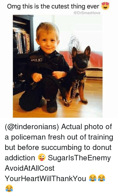 Fresh, Memes, and Omg: omg this is the cutest thing ever  U  (a DrSmashlove  POLICE (@tinderonians) Actual photo of a policeman fresh out of training but before succumbing to donut addiction 😜 SugarIsTheEnemy AvoidAtAllCost YourHeartWillThankYou 😂😂😂