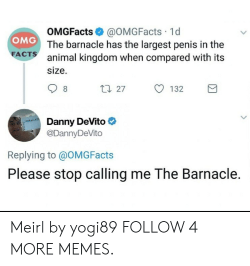 Dank, Facts, and Memes: OMGFacts@OMG Facts 1d  The barnacle has the largest penis in the  animal kingdom when compared with its  OMG  FACTS  size.  t 27  8  132  Danny DeVito  @DannyDeVito  Replying to @OMG Facts  Please stop calling me The Barnacle. Meirl by yogi89 FOLLOW 4 MORE MEMES.