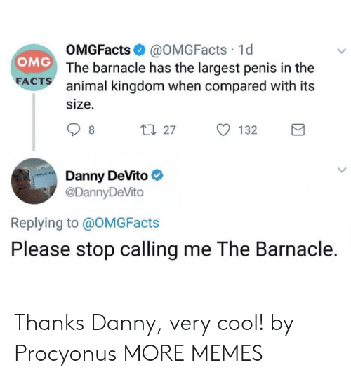 Dank, Memes, and Omg: OMGFacts @OMGFacts 1d  The barnacle has the largest penis in the  animal kingdom when compared with its  size.  OMG  FA  CTS  27  132  Danny DeVito  @DannyDeVito  Replying to @OMGFacts  Please stop calling me The Barnacle. Thanks Danny, very cool! by Procyonus MORE MEMES