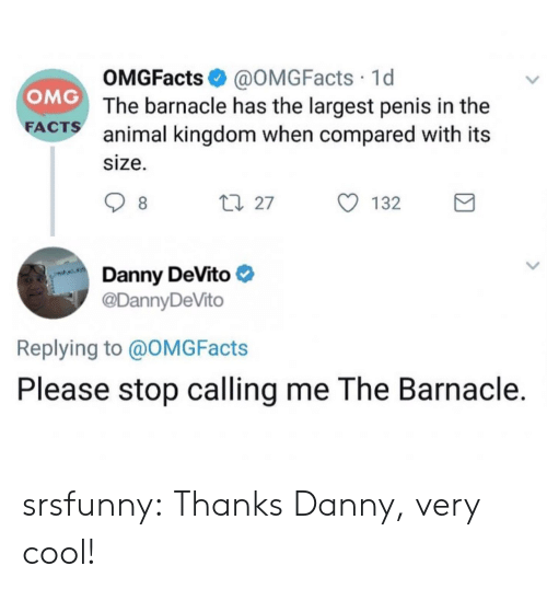 Omg, Tumblr, and Animal: OMGFacts @OMGFacts 1d  The barnacle has the largest penis in the  animal kingdom when compared with its  size.  OMG  FA  CTS  27  132  Danny DeVito  @DannyDeVito  Replying to @OMGFacts  Please stop calling me The Barnacle. srsfunny:  Thanks Danny, very cool!