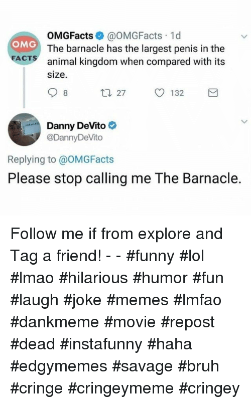 Bruh, Facts, and Funny: OMGFacts@OMGFacts 1d  The barnacle has the largest penis in the  OMG  FACTS animal kingdom when compared with its  size  27 132  Danny DeVito  @DannyDe Vito  Replying to @OMGFacts  Please stop calling me The Barnacle. Follow me if from explore and Tag a friend! - - #funny #lol #lmao #hilarious #humor #fun #laugh #joke #memes #lmfao #dankmeme #movie #repost #dead #instafunny #haha #edgymemes #savage #bruh #cringe #cringeymeme #cringey