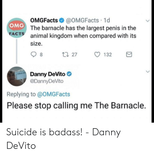 Facts, Funny, and Omg: OMGFacts@OMGFacts 1d  The barnacle has the largest penis in the  animal kingdom when compared with its  size.  OMG  FACTS  Danny DeVito e  @DannyDeVito  Replying to @oMGFacts  Please stop calling me The Barnacle. Suicide is badass! - Danny DeVito