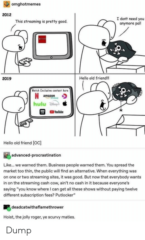 """Amazon, Hello, and Hulu: omghotmemes  2012  I don't need you  anymore pall!  This streaming is pretty good.  Hello old friend!!  2019  Watch Exclusive content here  amazon  rime  hulu  H9O  GO  YouTube  Hello old friend [Oc]  advanced-procrastination  Like... we warned them. Business people warned them. You spread the  market too thin, the public will find an alternative. When everything was  on one or two streaming sites, it was good. But now that everybody wants  in on the streaming cash cow, ain't no cash in it because everyone's  saying """"you know where I can get all these shows without paying twelve  different subscription fees? Putlocker""""  deadcatwithaflamethrower  Hoist, the jolly roger, ye scurvy maties. Dump"""