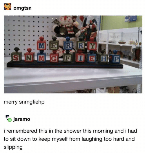 Shower, Down, and This: omgtsn  R R.Y  McE  S N M G  F I  E H P  merry snmgfiehp  jaramo  i remembered this in the shower this morning and i had  to sit down to keep myself from laughing too hard and  slipping