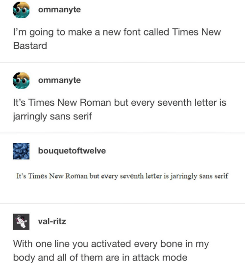 Roman, Make A, and Bone: ommanyte  I'm going to make a new font called Times New  Bastard  ommanyte  It's Times New Roman but every seventh letter is  jarringly sans serif  bouquetoftwelve  It's Times New Roman but every seventh letter is jarringly sans serif  val-ritz  With one line you activated every bone in my  body and all of them are in attack mode