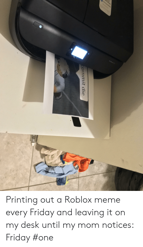 Friday, Meme, and Desk: ommit die Printing out a Roblox meme every Friday and leaving it on my desk until my mom notices: Friday #one