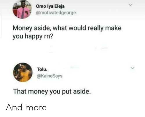 Money, Happy, and Make: Omo lya Eleja  @motivatedgeorge  Money aside, what would really make  you happy rn?  Tolu.  @kaineSays  That money you put aside. And more