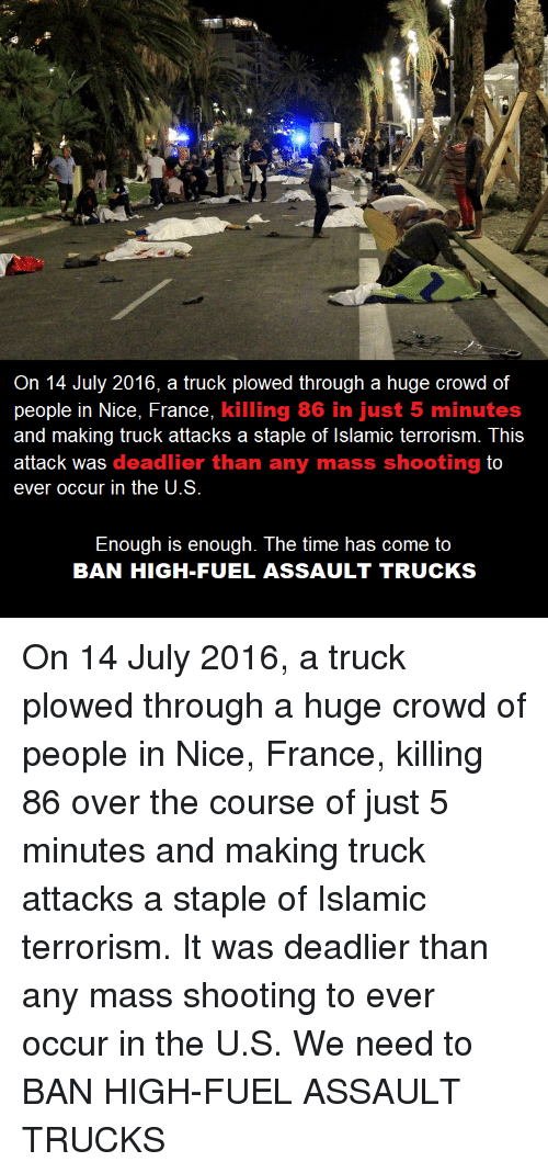 France, Time, and Terrorism: On 14 July 2016, a truck plowed through a huge crowd of  ple in Nice, France, killing 86 in just 5 minutes  and making truck attacks a staple of Islamic terrorism. This  attack was deadlier than any mass shooting to  ever occur in the U.S  Enough is enough. The time has come to  BAN HIGH-FUEL ASSAULT TRUCKS On 14 July 2016, a truck plowed through a huge crowd of people in Nice, France, killing 86 over the course of just 5 minutes and making truck attacks a staple of Islamic terrorism. It was deadlier than any mass shooting to ever occur in the U.S. We need to BAN HIGH-FUEL ASSAULT TRUCKS