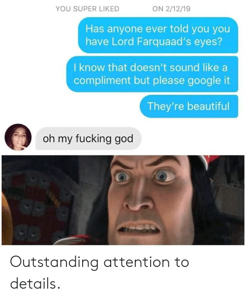 Beautiful, Fucking, and God: ON 2/12/19  YOU SUPER LIKED  Has anyone ever told you you  have Lord Farquaad's eyes?  I know that doesn't sound like  compliment but please google it  They're beautiful  oh my fucking god Outstanding attention to details.