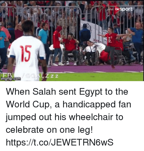 Soccer, World Cup, and World: ON  2.  15  Z z When Salah sent Egypt to the World Cup, a handicapped fan jumped out his wheelchair to celebrate on one leg! https://t.co/JEWETRN6wS
