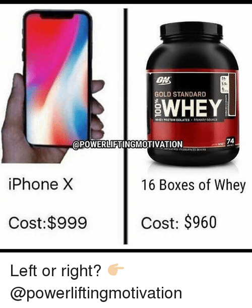 Gym, Iphone, and Protein: ON  24  5.5  GOLD STANDARD  WHEY  WHEY PROTEIN ISOLATES PRIMARY SOURCE  @POWERLIFTINGMO  TIVATION  HY 74  iPhone X  16 Boxes of Whey  Cost:$999  Cost: $960 Left or right? 👉🏼@powerliftingmotivation