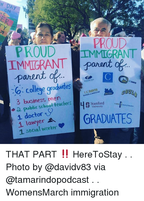College, Memes, and School: ON  3  PROUDMMIGRANT  PROUD  parent  LERTON  o- college graduates  3 business men  UCDA  UCDAVIS  SCHOOLor MEDICINE  +Q public school teachers  r Stanford  University  icsens  dowtyer  1 social worker  GRADUATES THAT PART ‼️ HereToStay . . Photo by @davidv83 via @tamarindopodcast . . WomensMarch immigration